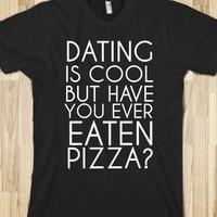 DATING IS COOL BUT HAVE YOU EVER EATEN PIZZA?