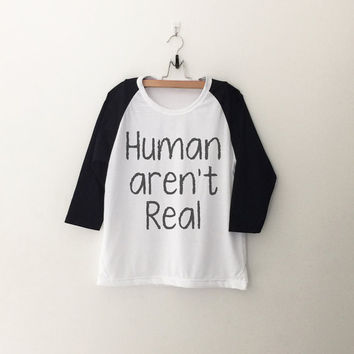 Human aren't real alien T-Shirt funny sweatshirt womens girls teens unisex grunge tumblr instagram blogger punk hipster gifts merch