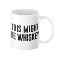 This Might Be Whiskey: Coffee or Tea Mug