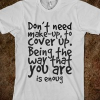 DON'T NEED MAKE-UP, TO COVER UP. BEING THE WAY THAT YOU ARE IS ENOUG