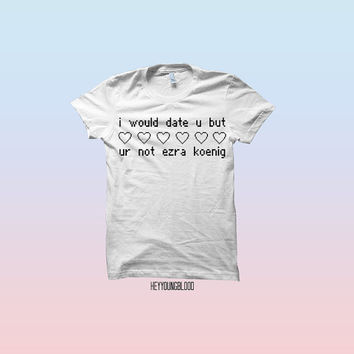 I Would Date You But You're Not Ezra Koenig T-shirt
