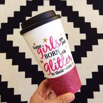 Some Girls Are Born With Glitter In Their Veins // Coffee To Go Cup // To Go Cup//Custom Cup // Plastic To Go Cup // Glitter Dipped Tumbler