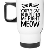 You've Cat To Be Kitten Me Right Meow - Travel Mug