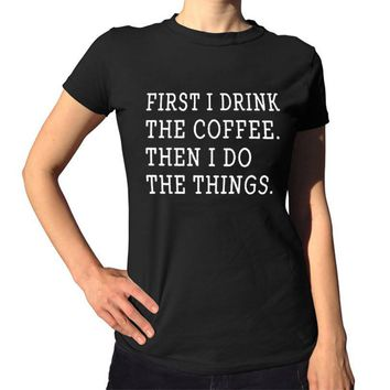 First I Drink The Coffee Then I Do The Things T-Shirts - Women's Crew Neck Novelty Top Tees
