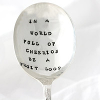In A World Full Of Cheerios, Be A Fruit Loop. Hand stamped vintage cereal spoon flatware for a unique inspirational gift idea. MADE TO ORDER