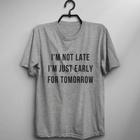 I'm not late shirt I'm just early for tomorrow womens t-shirt graphic tee positive vibes shirt slogan funny saying tshirts