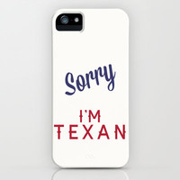 Sorry, I'm Texan iPhone & iPod Case by daniellebourland