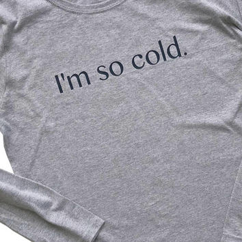 Women's Shirt, I'm So Cold, Long Sleeve T-Shirt, Ladies Shirt, Funny Shirt, Funny Sweatshirt, Ready to Ship , Gifts for Her, Gifts for Mom