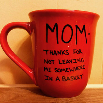 Mug/Cup/Mom thanks for not leaving me somewhere in a basket/Mother's Day Gift/Gift for mom/Mom/Hand painted/Coffee mug/Tea/Free US shipping