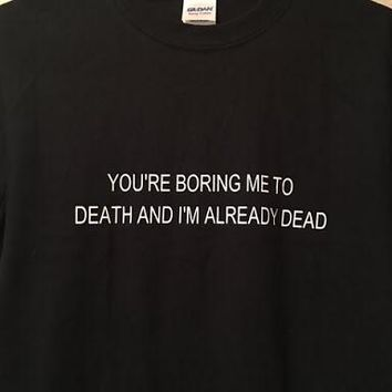 """""""You're Boring Me To Death And I'm Already Dead"""" Tee"""