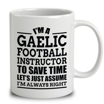 I'm A Gaelic Football Instructor To Save Time Let's Just Assume I'm Always Right