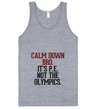 Calm down Bro. It's P. E. not the Olympics.-Athletic Grey Tank