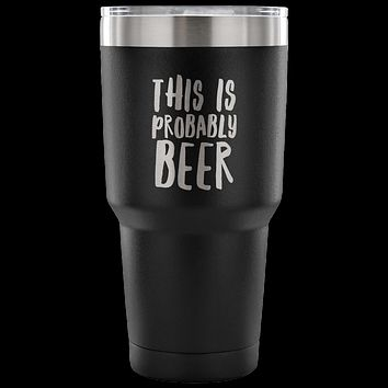 This Is Probably Beer TumblerDouble Wall Vacuum Insulated Hot Cold Travel Cup 30oz BPA Free