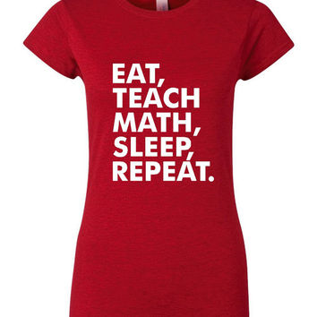 Eat Teach Math Sleep Repeat T Shirt Great Gift for Teachers Womens Mens Teachers Gift ANY Subject Can Be done All Colors Gift for Teachers
