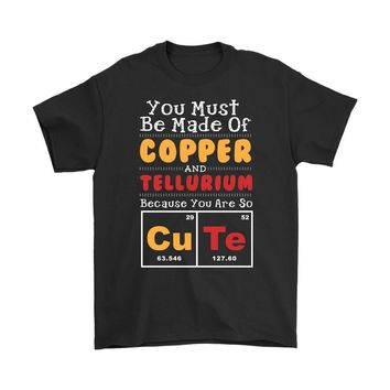 Cute Shirt You Must Be Made Of Copper And Tellurium Because Gildan Mens T-Shirt