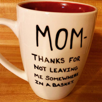 Mug/Cup/Mom thanks for not leaving me somewhere in a basket/Mother's Day/Gift for Mom/Hand painted/Free US shipping/Funny mug/Tea cup/Gift