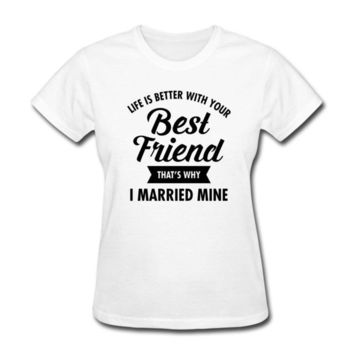 Life Is Better With Your Best Friend That's Why I Married Mine - Wife/Married - Women's T-shirt