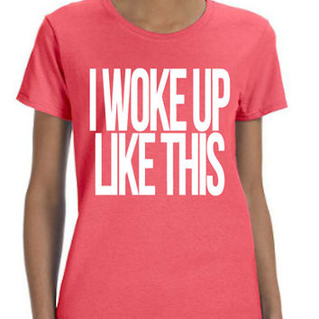 I Woke Up Like This (White Font) Shirt