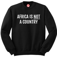 AFRICA IS NOT A COUNTRY SWEATSHIRT