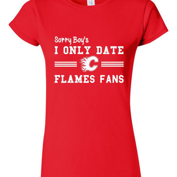 Sorry Boy's I Only Date FLAMES Fans Great Hockey Lovers CALGARY Hockey Fan Ladies Or Unisex Styles Playoff Hockey Tee bLACK