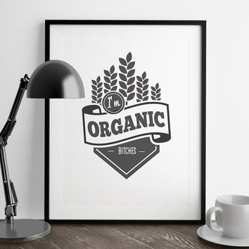 I'm Organic Bitches Print | Office Wall Art | Art Printable | Printable Wall Art | Home Decor | PDF Download | Funny Art