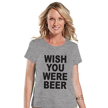 Drinking Shirts - Funny Drinking Shirt - Wish You Were Beer - Womens Grey T-shirt - Humorous Gift for Her - Drinking Gift for Friend