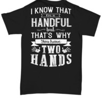 I Know That I'm A Handful But That's Why You Have Two Hands!