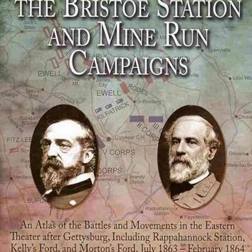 The Maps of the Bristoe Station and Mine Run Campaigns: An Atlas of the Battles and Movements in the Eastern Theater After Gettysburg, Including Rappahannock Station, Kelly's Ford, and Morton's Ford, July 1