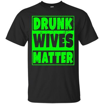 Drunk Wives Matter T-Shirt - Funny Drinking Gift - Green