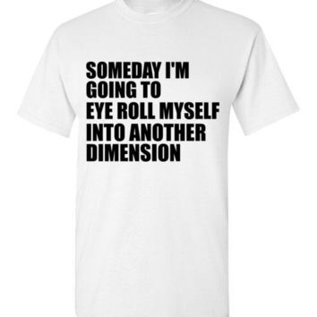 Someday I'm Going to Eye Roll Myself into Another Dimension T-Shirt