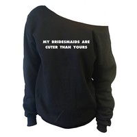 My Bridesmaids Are Cuter Than Yours Off-The-Shoulder Oversized Slouchy Sweatshirt