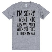 I'M SORRY I WENT INTO SURVIVAL MODE WHEN YOU TRIED TO TOUCH MY HAIR | T-Shirt | SKREENED