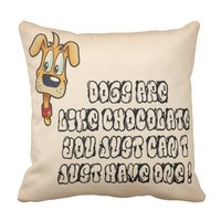 Dogs are like chocolate..you just cant have just throw pillow