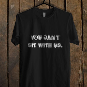 You Can t Sit With Us White T Shirt Mens T Shirt and Womens T Shirt *