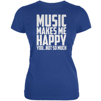 Music Makes Me Happy. You..Not So Much Royal Juniors Soft T-Shirt