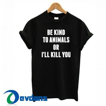 Be Kind To Animals Or Ill Kill T Shirt Women And Men Size S To 3XL