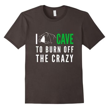 I Cave To Burn Off The Crazy T-Shirt