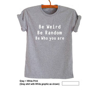 Be weird be random be who you are T Shirt Grey Fashion Blogger Funny Slogan Saying Shirts Womens Girls Sassy Cute Instagram Tumblr Top