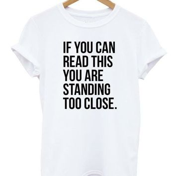 IF YOU CAN READ THIS YOU ARE STANDING TOO CLOSE Women T shirt Casual Cotton Hipster Shirt For Lady Funny Top Tee White B-118