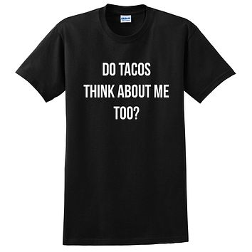 Do tacos think about me too? Taco, food lover, all about taco, funny sarcasm, graphic T Shirt