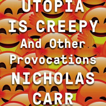 Utopia Is Creepy: And Other Provocations 1st Edition