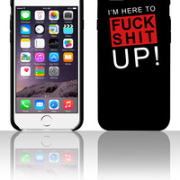I'm here to fuck shit up! 5 5s 6 6plus phone cases