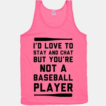 I'd Love To Stay And Chat But You're Not A Baseball Player