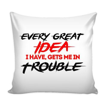 Funny Graphic Pillow Cover Every Great Idea I Have Gets Me In Trouble