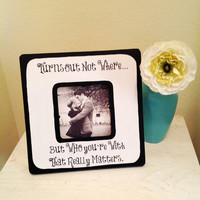 "Quote ""Turns out not where but who you're with that really matters"" Picture Frame"