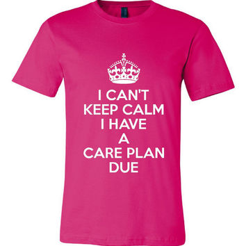 I Can't Keep Calm I Have A Care Plan Due Funny Printed Nursing T Shirt Student Nurses Graphic Tee