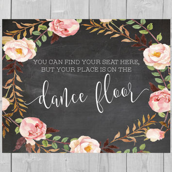 Printable Dance Floor Chalkboard Sign - You Can Find Your Seat Here, But Your Place is on the Dance Floor Floral Seating Chart Sign Flowers