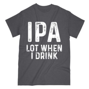 IPA Lot When I drink Funny Alcoholic Gift Mens S Sleeve Tee Shirt