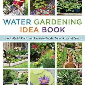 The Water Gardening Idea Book: How to Build, Plant, and Maintain Ponds, Fountains, and Basins