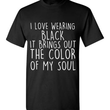 I Love Wearing Black It Brings Out the Color of My Soul T-Shirt